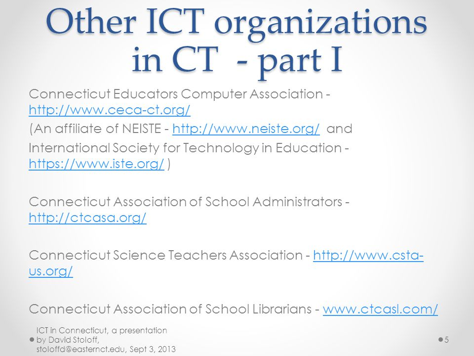 Other ICT organizations in CT - part I Connecticut Educators Computer Association - http://www.ceca-ct.org/ http://www.ceca-ct.org/ (An affiliate of NEISTE - http://www.neiste.org/ andhttp://www.neiste.org/ International Society for Technology in Education - https://www.iste.org/ ) https://www.iste.org/ Connecticut Association of School Administrators - http://ctcasa.org/ http://ctcasa.org/ Connecticut Science Teachers Association - http://www.csta- us.org/http://www.csta- us.org/ Connecticut Association of School Librarians - www.ctcasl.com/www.ctcasl.com/ ICT in Connecticut, a presentation by David Stoloff, stoloffd@easternct.edu, Sept 3, 2013 5