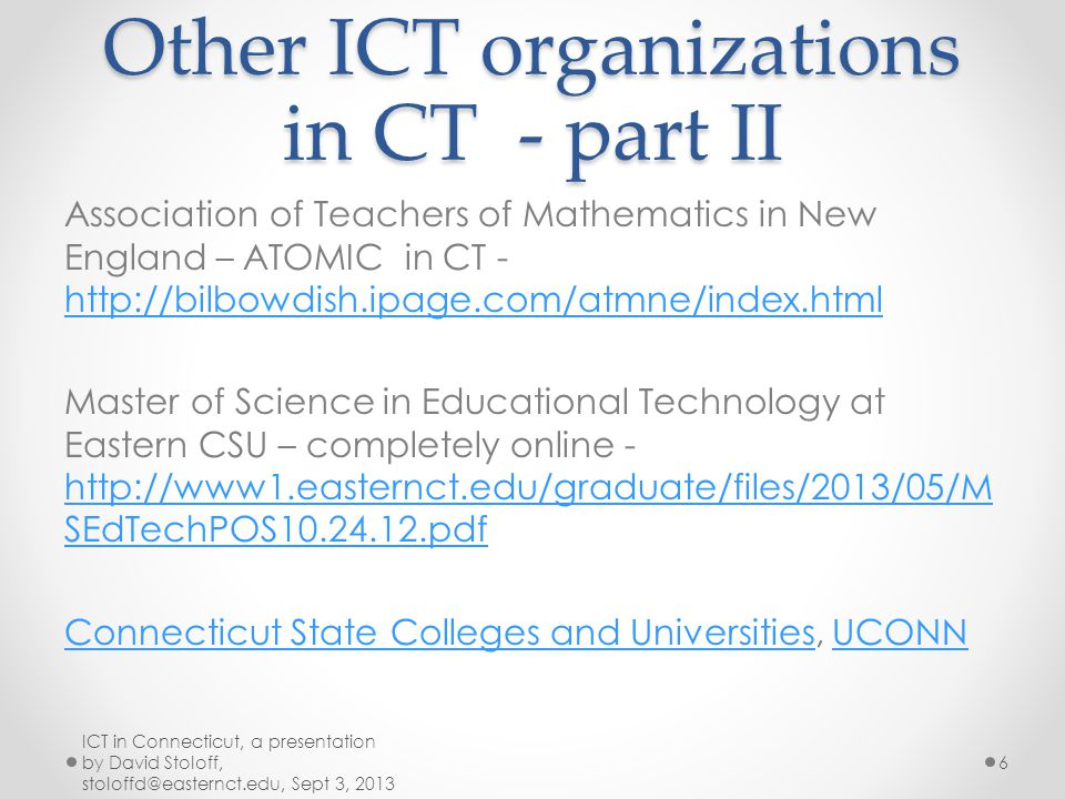 Other ICT organizations in CT - part II Association of Teachers of Mathematics in New England – ATOMIC in CT - http://bilbowdish.ipage.com/atmne/index.html http://bilbowdish.ipage.com/atmne/index.html Master of Science in Educational Technology at Eastern CSU – completely online - http://www1.easternct.edu/graduate/files/2013/05/M SEdTechPOS10.24.12.pdf http://www1.easternct.edu/graduate/files/2013/05/M SEdTechPOS10.24.12.pdf Connecticut State Colleges and UniversitiesConnecticut State Colleges and Universities, UCONNUCONN ICT in Connecticut, a presentation by David Stoloff, stoloffd@easternct.edu, Sept 3, 2013 6