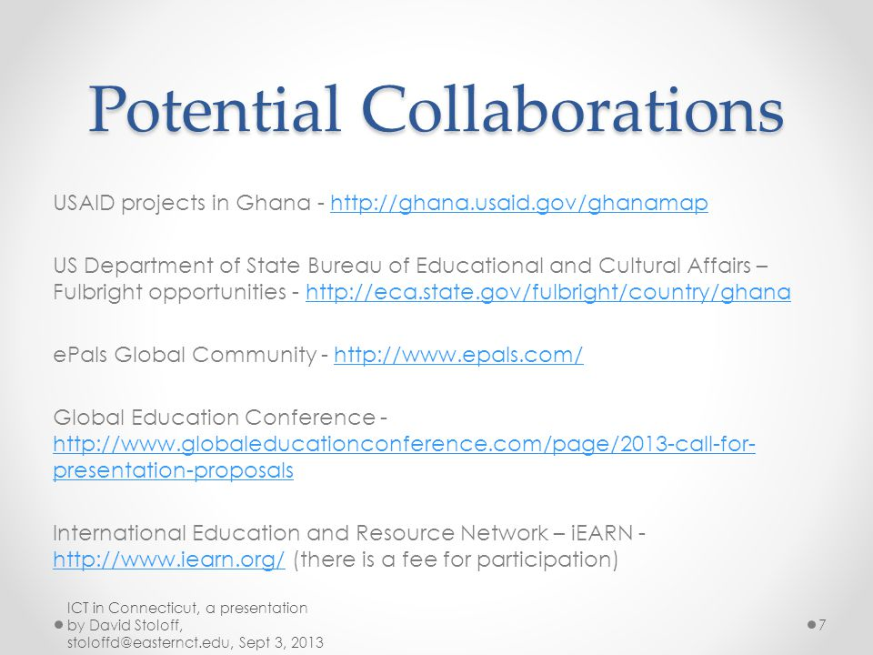Other additional websites requested after lunch on grant resources to schools in Ghana: Computer donations: http://evcoafrica.org/welcome/ http://gifec.gov.gh/http://gifec.gov.gh/ - Ghana Investment Fund for Electronic Communications http://www.readertoreader.org/donationprograms/computers http://carec4dc.com/ http://www.computers2ghana.org.uk/makeadonation.htm http://www.worldcomputerexchange.org/ Grants for graduate study : http://www.ehow.com/about_5435342_grants-international- students.html Resources for women in Ghana: http://womentowomenforghana.org/about/ ICT in Connecticut, a presentation by David Stoloff, stoloffd@easternct.edu, Sept 3, 2013 8
