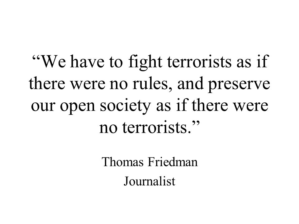 We have to fight terrorists as if there were no rules, and preserve our open society as if there were no terrorists. Thomas Friedman Journalist