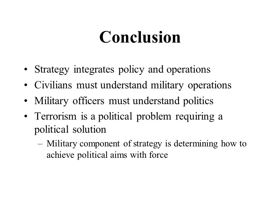 Conclusion Strategy integrates policy and operations Civilians must understand military operations Military officers must understand politics Terrorism is a political problem requiring a political solution –Military component of strategy is determining how to achieve political aims with force