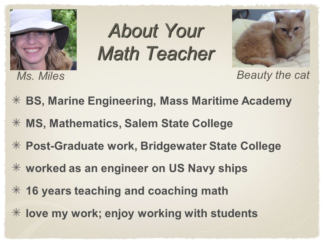 About Your Math Teacher BS, Marine Engineering, Mass Maritime Academy MS, Mathematics, Salem State College Post-Graduate work, Bridgewater State College worked as an engineer on US Navy ships 16 years teaching and coaching math love my work; enjoy working with students Beauty the cat Ms.