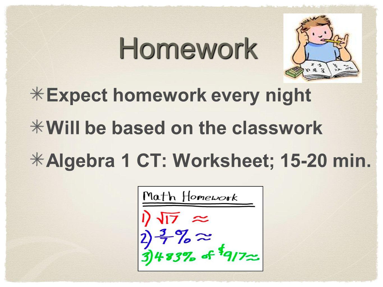Homework Expect homework every night Will be based on the classwork Algebra 1 CT: Worksheet; 15-20 min.