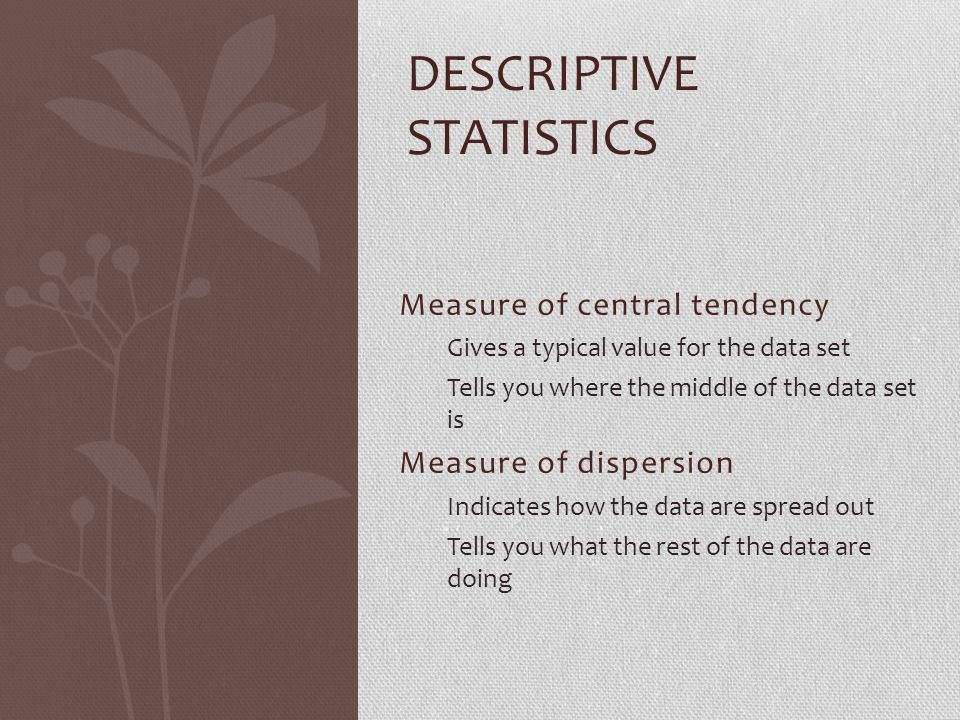 Measure of central tendency Gives a typical value for the data set Tells you where the middle of the data set is Measure of dispersion Indicates how the data are spread out Tells you what the rest of the data are doing DESCRIPTIVE STATISTICS