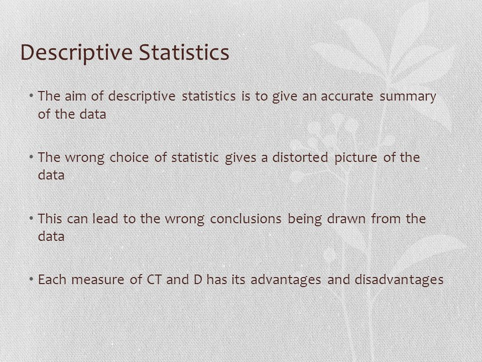 Descriptive Statistics The aim of descriptive statistics is to give an accurate summary of the data The wrong choice of statistic gives a distorted picture of the data This can lead to the wrong conclusions being drawn from the data Each measure of CT and D has its advantages and disadvantages