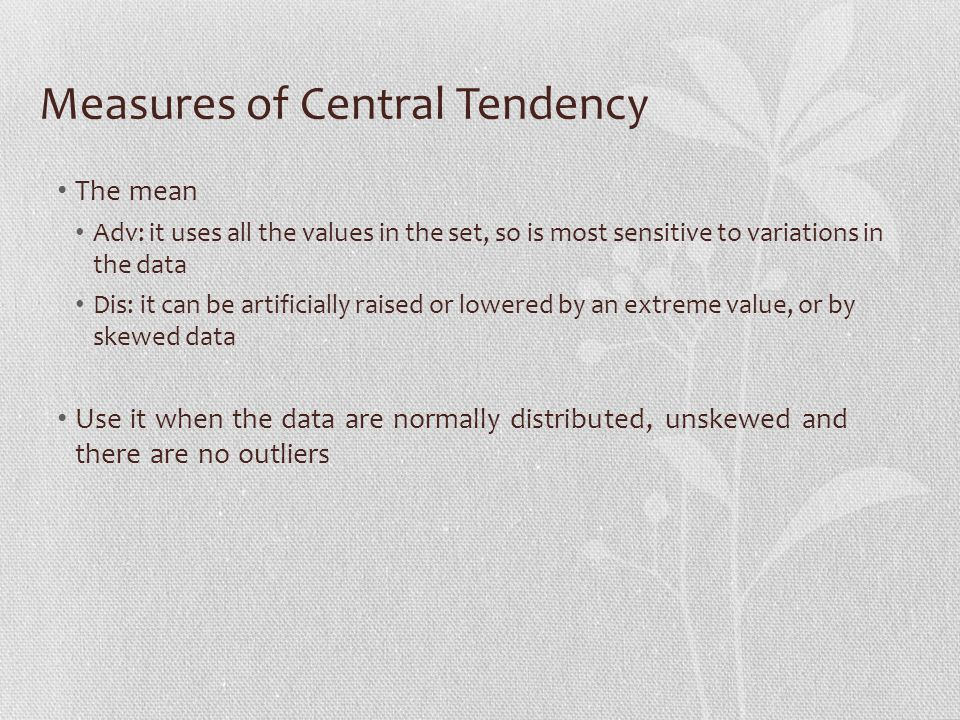 Measures of Central Tendency The mean Adv: it uses all the values in the set, so is most sensitive to variations in the data Dis: it can be artificially raised or lowered by an extreme value, or by skewed data Use it when the data are normally distributed, unskewed and there are no outliers