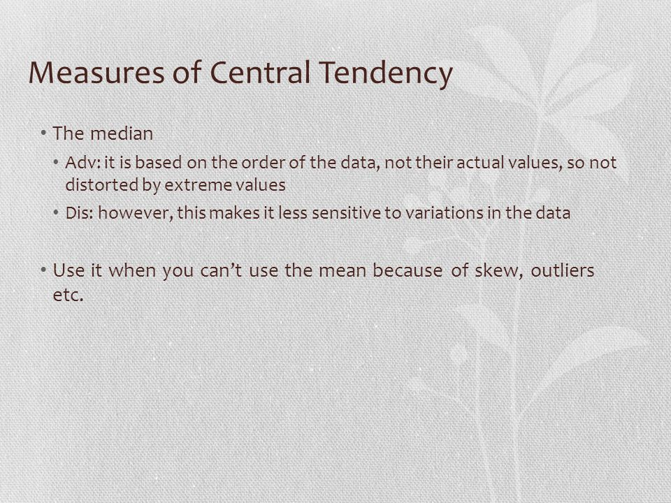 Measures of Central Tendency The median Adv: it is based on the order of the data, not their actual values, so not distorted by extreme values Dis: however, this makes it less sensitive to variations in the data Use it when you can't use the mean because of skew, outliers etc.