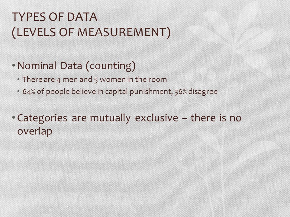 TYPES OF DATA (LEVELS OF MEASUREMENT) Nominal Data (counting) There are 4 men and 5 women in the room 64% of people believe in capital punishment, 36% disagree Categories are mutually exclusive – there is no overlap