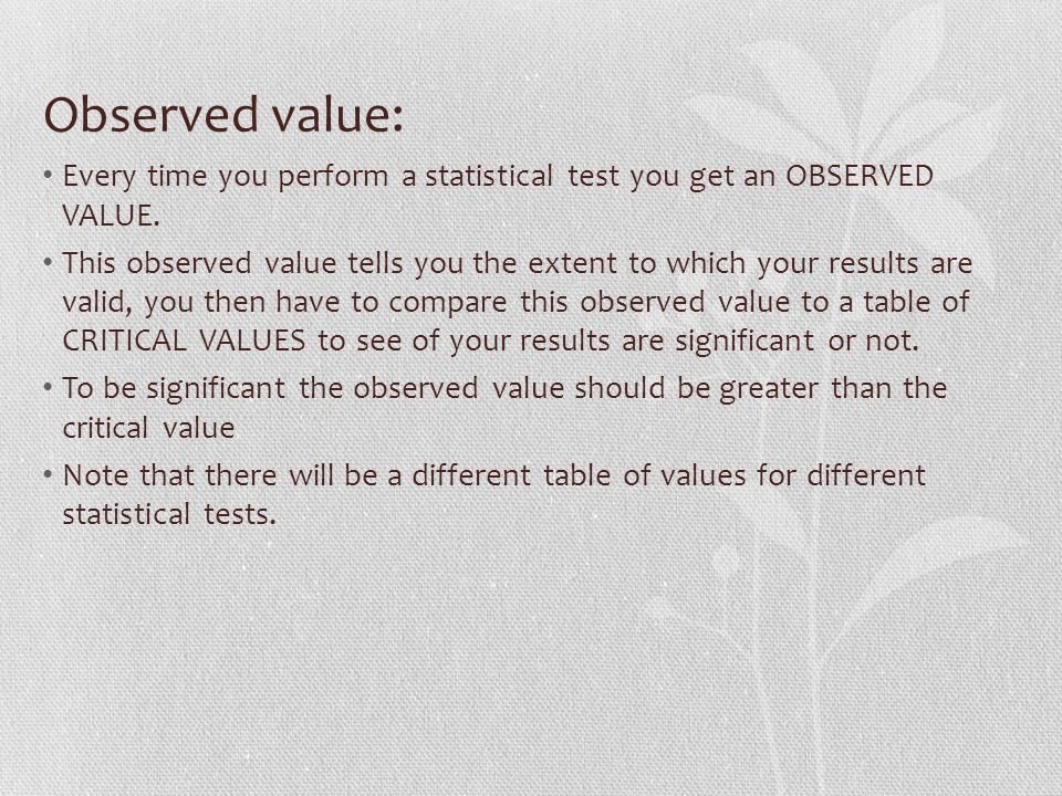 Observed value: Every time you perform a statistical test you get an OBSERVED VALUE.