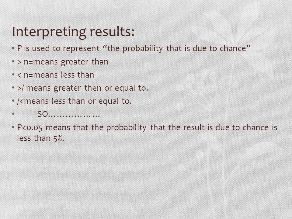 Interpreting results: P is used to represent the probability that is due to chance > n=means greater than < n=means less than >/ means greater then or equal to.
