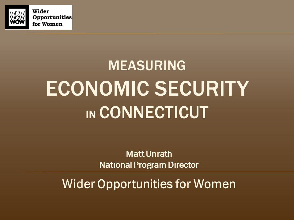 MEASURING ECONOMIC SECURITY IN CONNECTICUT Matt Unrath National Program Director Wider Opportunities for Women