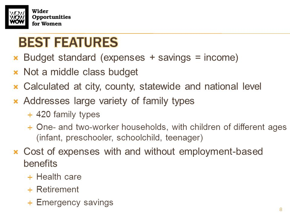 8  Budget standard (expenses + savings = income)  Not a middle class budget  Calculated at city, county, statewide and national level  Addresses large variety of family types  420 family types  One- and two-worker households, with children of different ages (infant, preschooler, schoolchild, teenager)  Cost of expenses with and without employment-based benefits  Health care  Retirement  Emergency savings