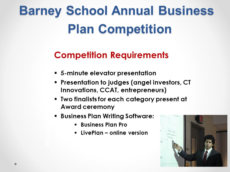 Barney School Annual Business Plan Competition Competition Requirements  5-minute elevator presentation  Presentation to judges (angel investors, CT Innovations, CCAT, entrepreneurs)  Two finalists for each category present at Award ceremony  Business Plan Writing Software:  Business Plan Pro  LivePlan – online version Grow Businesses from the Bottom-Up