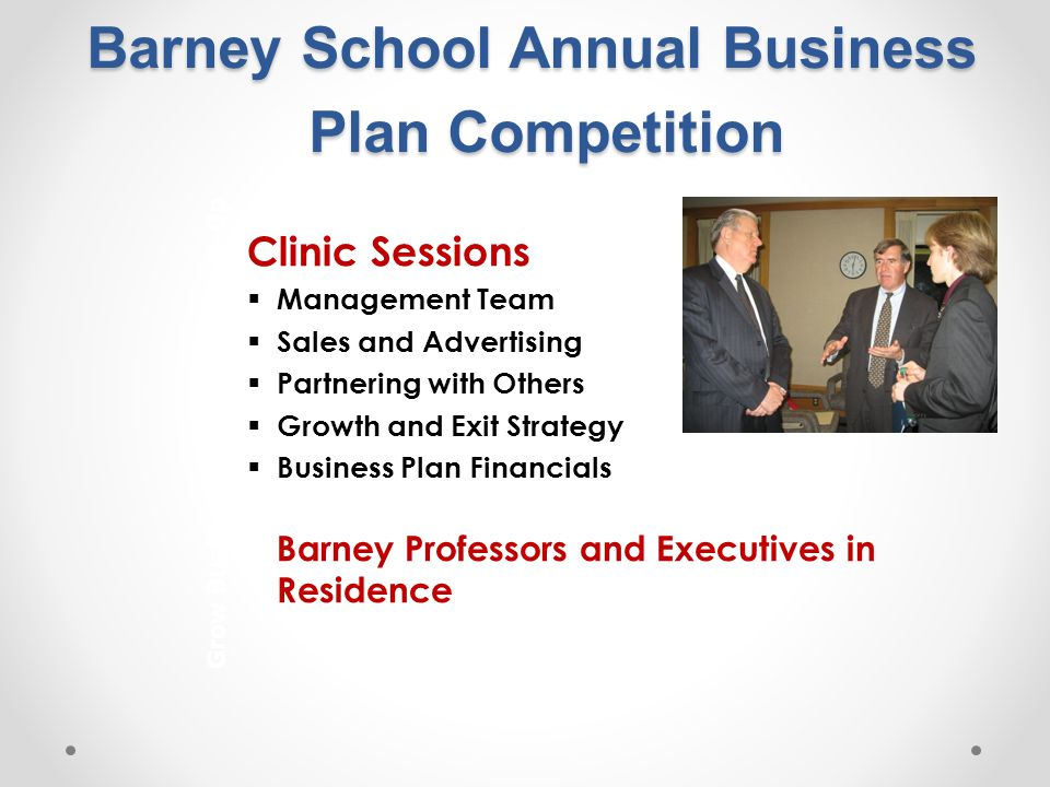 Barney School Annual Business Plan Competition Clinic Sessions  Management Team  Sales and Advertising  Partnering with Others  Growth and Exit Strategy  Business Plan Financials Barney Professors and Executives in Residence Grow Businesses from the Bottom-Up