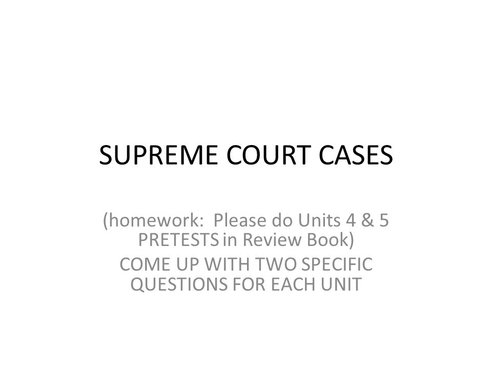 SUPREME COURT CASES (homework: Please do Units 4 & 5 PRETESTS in Review Book) COME UP WITH TWO SPECIFIC QUESTIONS FOR EACH UNIT