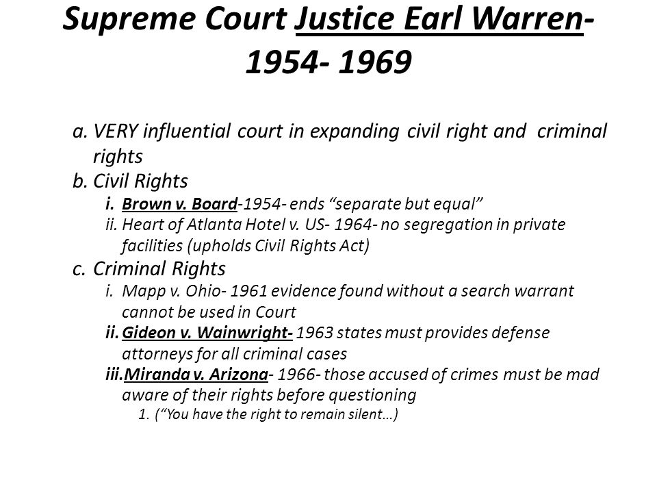 Supreme Court Justice Earl Warren- 1954- 1969 a.VERY influential court in expanding civil right and criminal rights b.Civil Rights i.Brown v.