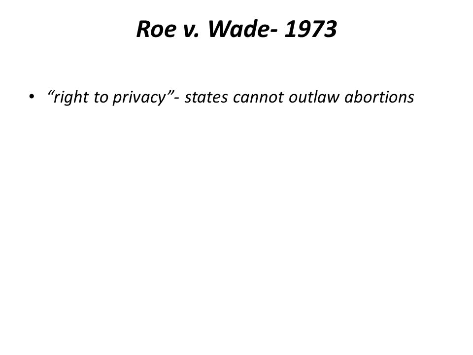 Roe v. Wade- 1973 right to privacy - states cannot outlaw abortions