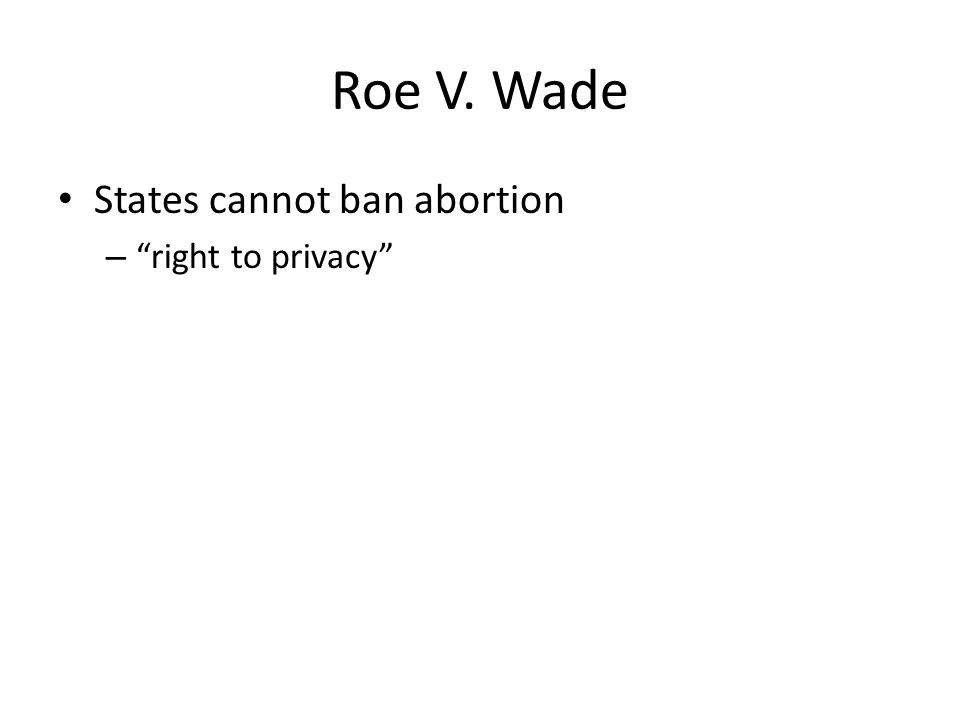 Roe V. Wade States cannot ban abortion – right to privacy