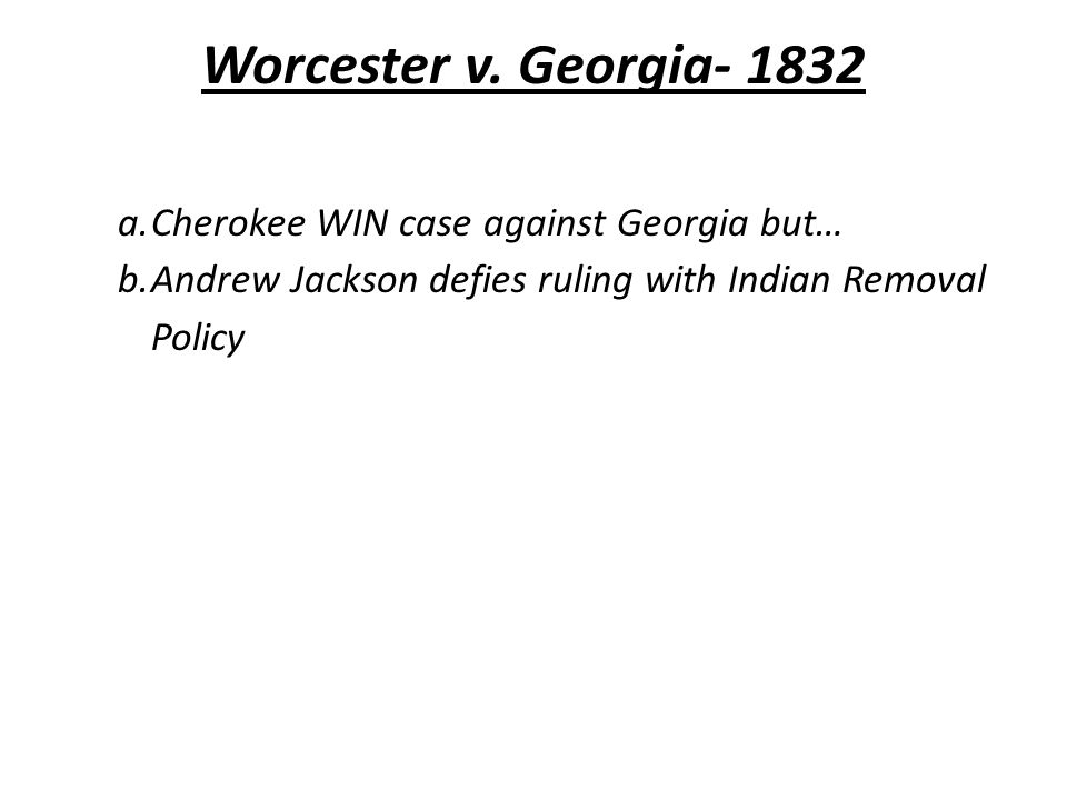 Worcester v. Georgia- 1832 a.Cherokee WIN case against Georgia but… b.Andrew Jackson defies ruling with Indian Removal Policy