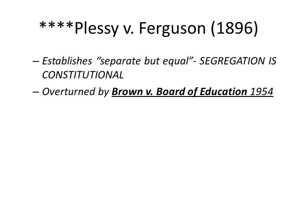"****Plessy v. Ferguson (1896) – Establishes ""separate but equal""- SEGREGATION IS CONSTITUTIONAL – Overturned by Brown v. Board of Education 1954"