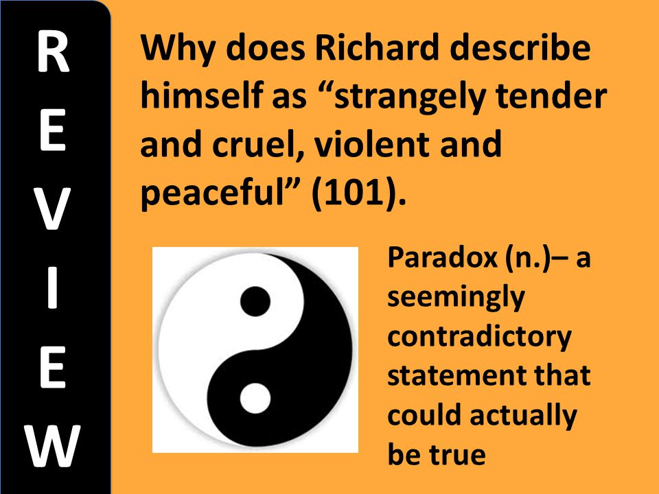 """REVIEWREVIEW REVIEWREVIEW Why does Richard describe himself as """"strangely tender and cruel, violent and peaceful"""" (101). Paradox (n.)– a seemingly con"""