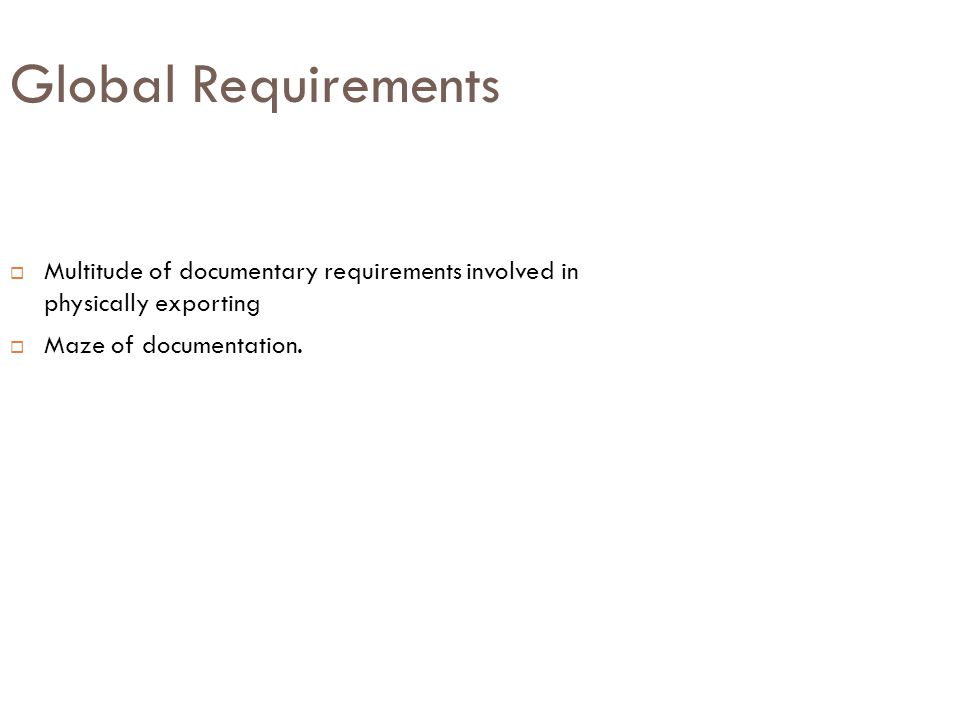 Global Requirements  Multitude of documentary requirements involved in physically exporting  Maze of documentation.