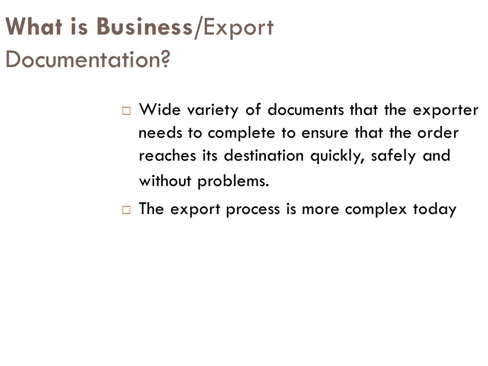 Function of export documentation Export documentation may serve any or all of the following functions:  Export Declaration a declaration of goods exported  Shipment Status Provides status of shipments in terms of dates, times, locations, routes, and identification numbers  Purchase Orders Captures purchase order information for goods and services  Commercial Invoice is used to determine value and duty.