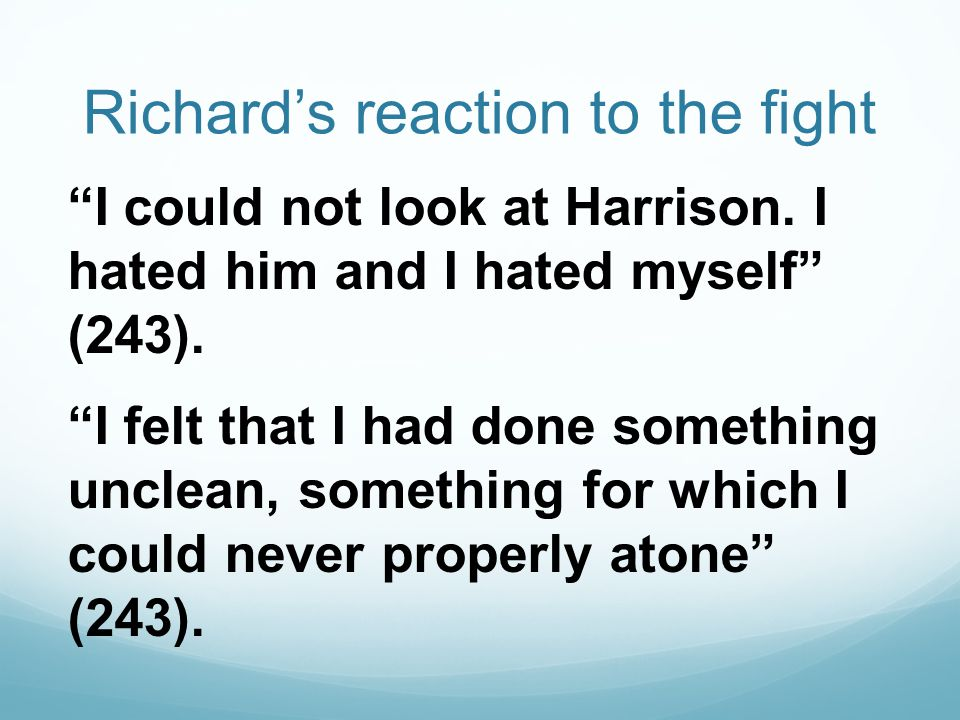 "Richard's reaction to the fight ""I could not look at Harrison. I hated him and I hated myself"" (243). ""I felt that I had done something unclean, somet"