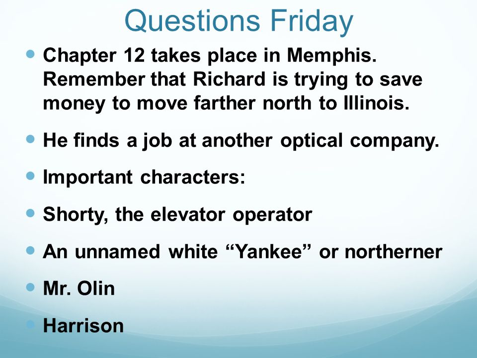 Questions Friday Chapter 12 takes place in Memphis. Remember that Richard is trying to save money to move farther north to Illinois. He finds a job at