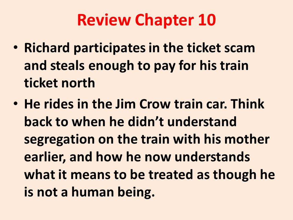 Review Chapter 10 Richard participates in the ticket scam and steals enough to pay for his train ticket north He rides in the Jim Crow train car. Thin