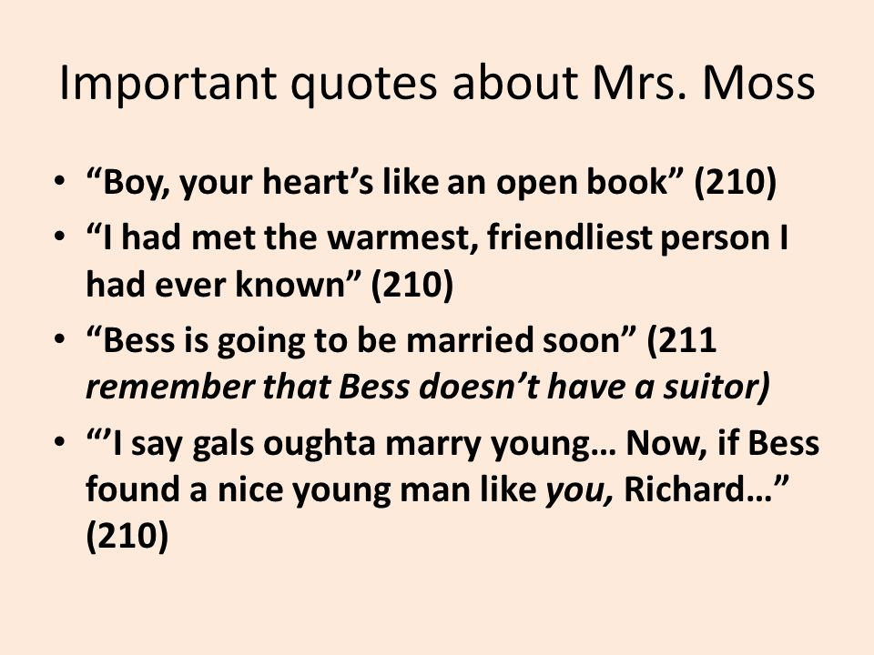 """Important quotes about Mrs. Moss """"Boy, your heart's like an open book"""" (210) """"I had met the warmest, friendliest person I had ever known"""" (210) """"Bess"""