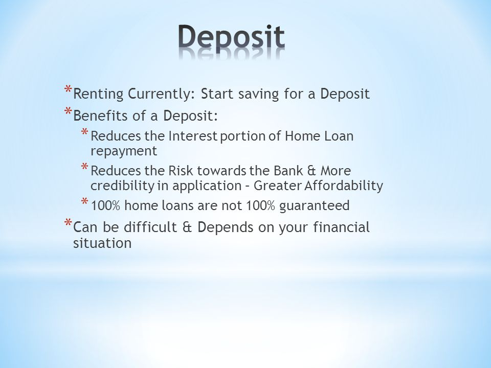 * Renting Currently: Start saving for a Deposit * Benefits of a Deposit: * Reduces the Interest portion of Home Loan repayment * Reduces the Risk towa
