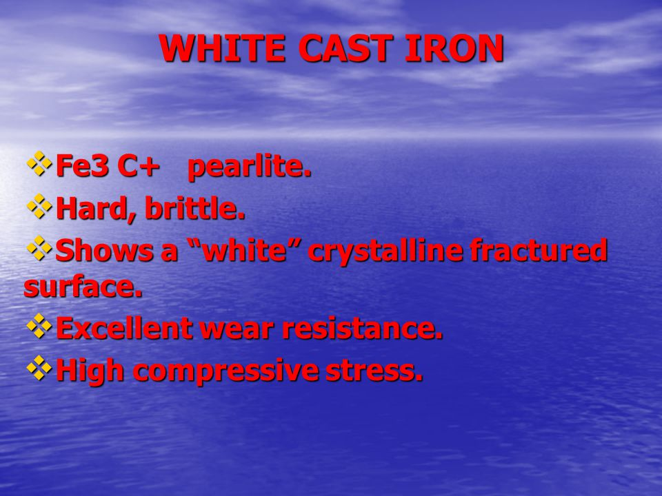 """WHITE CAST IRON  Fe3 C+ pearlite.  Fe3 C+ pearlite.  Hard, brittle.  Hard, brittle.  Shows a """"white"""" crystalline fractured surface.  Shows a """"wh"""