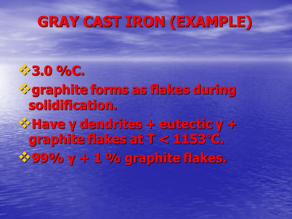 GRAY CAST IRON (EXAMPLE)  3.0 %C.  graphite forms as flakes during solidification.  Have γ dendrites + eutectic γ + graphite flakes at T < 1153°C.