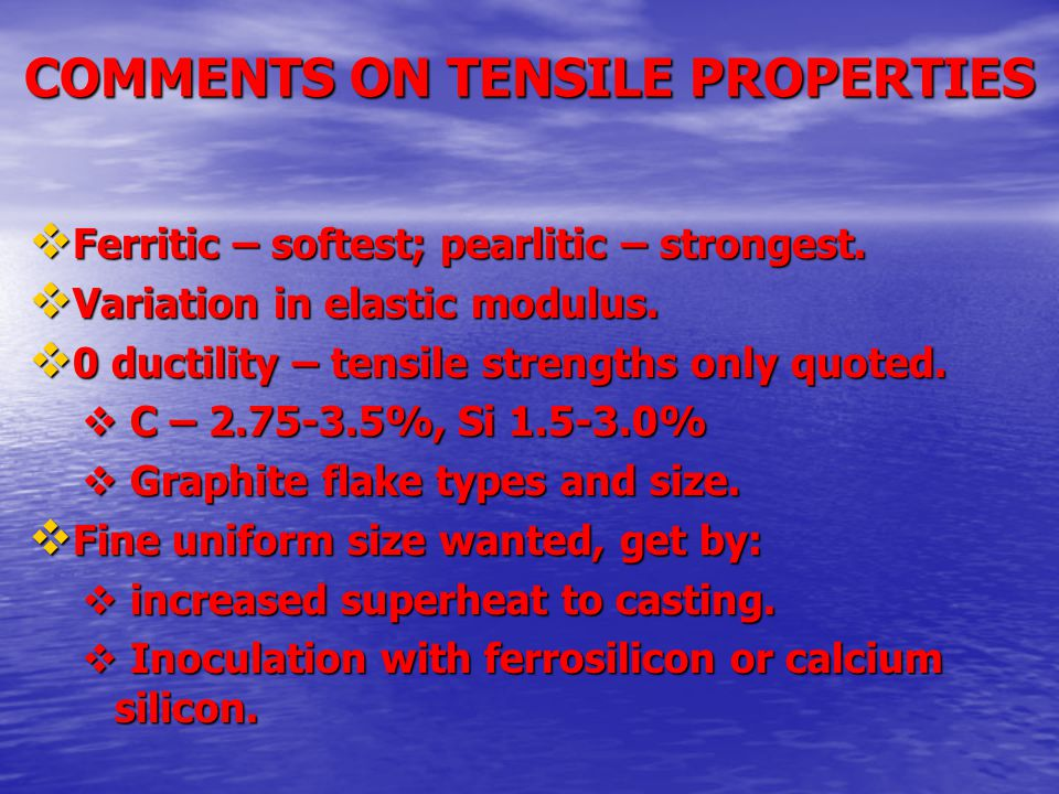 COMMENTS ON TENSILE PROPERTIES  Ferritic – softest; pearlitic – strongest.  Variation in elastic modulus.  0 ductility – tensile strengths only quo