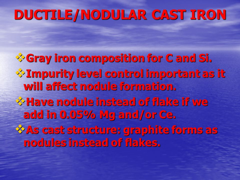 DUCTILE/NODULAR CAST IRON  Gray iron composition for C and Si.  Impurity level control important as it will affect nodule formation.  Have nodule i