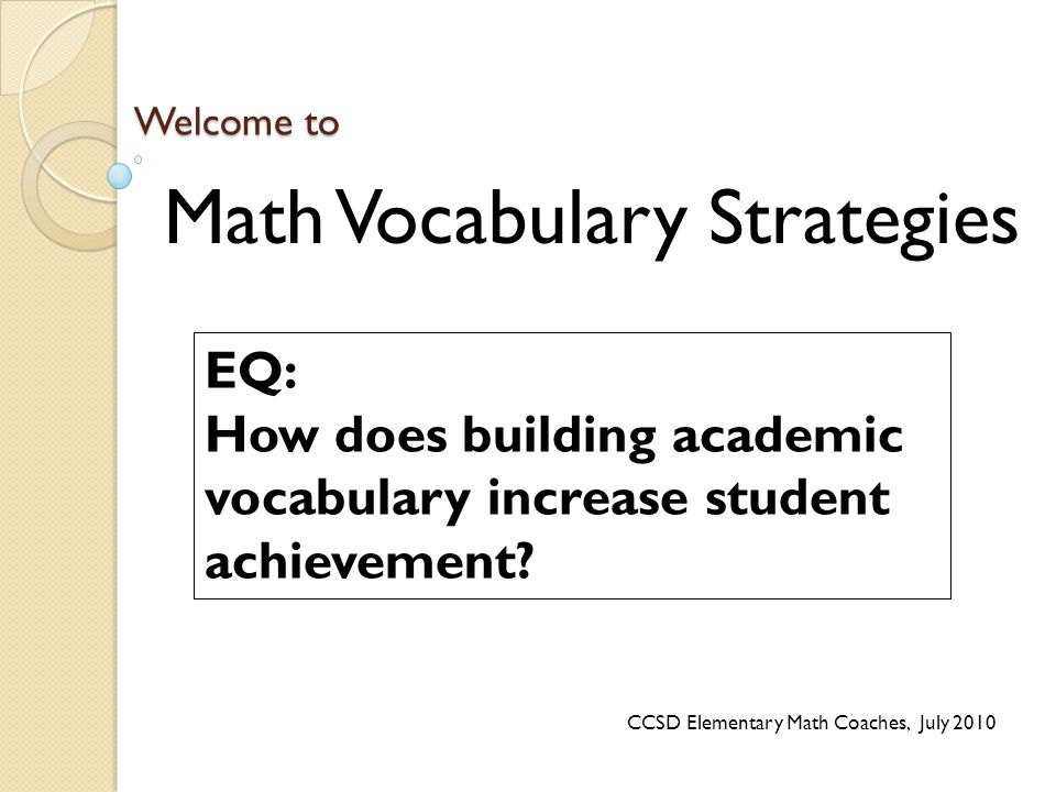 Welcome to Math Vocabulary Strategies EQ: How does building academic vocabulary increase student achievement? CCSD Elementary Math Coaches, July 2010