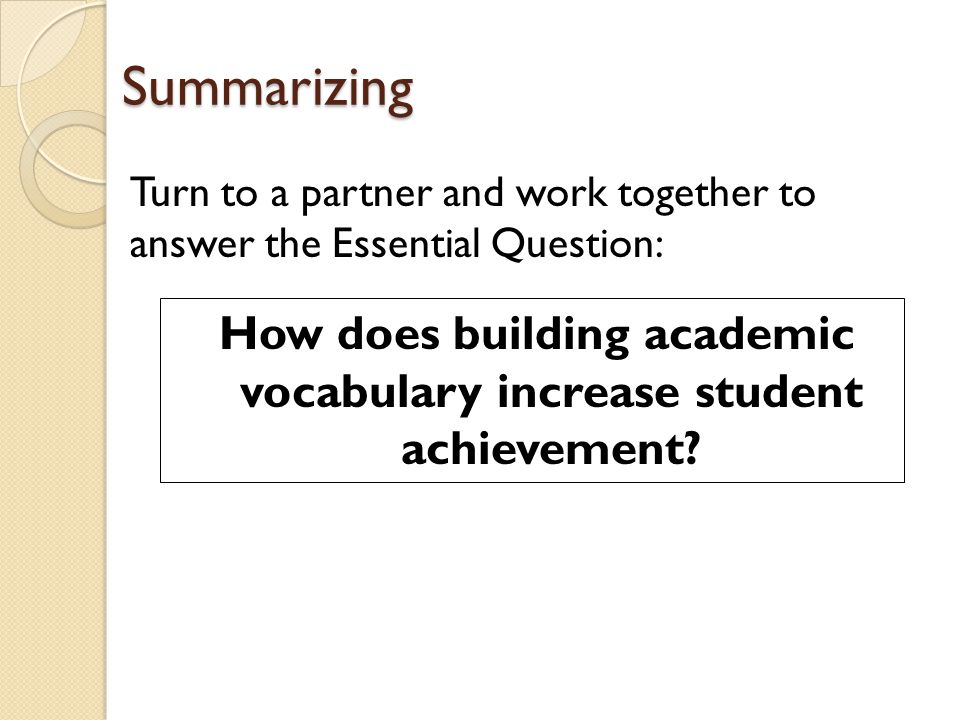 Summarizing How does building academic vocabulary increase student achievement? Turn to a partner and work together to answer the Essential Question: