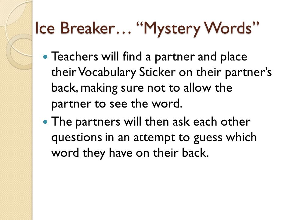Ice Breaker… Mystery Words Teachers will find a partner and place their Vocabulary Sticker on their partner's back, making sure not to allow the partner to see the word.