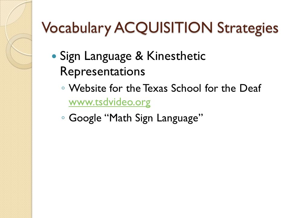 Vocabulary ACQUISITION Strategies Sign Language & Kinesthetic Representations ◦ Website for the Texas School for the Deaf www.tsdvideo.org www.tsdvide