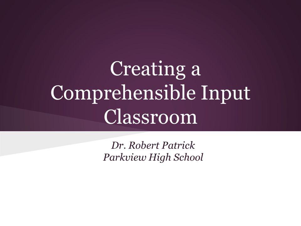 Creating a Comprehensible Input Classroom Dr. Robert Patrick Parkview High School