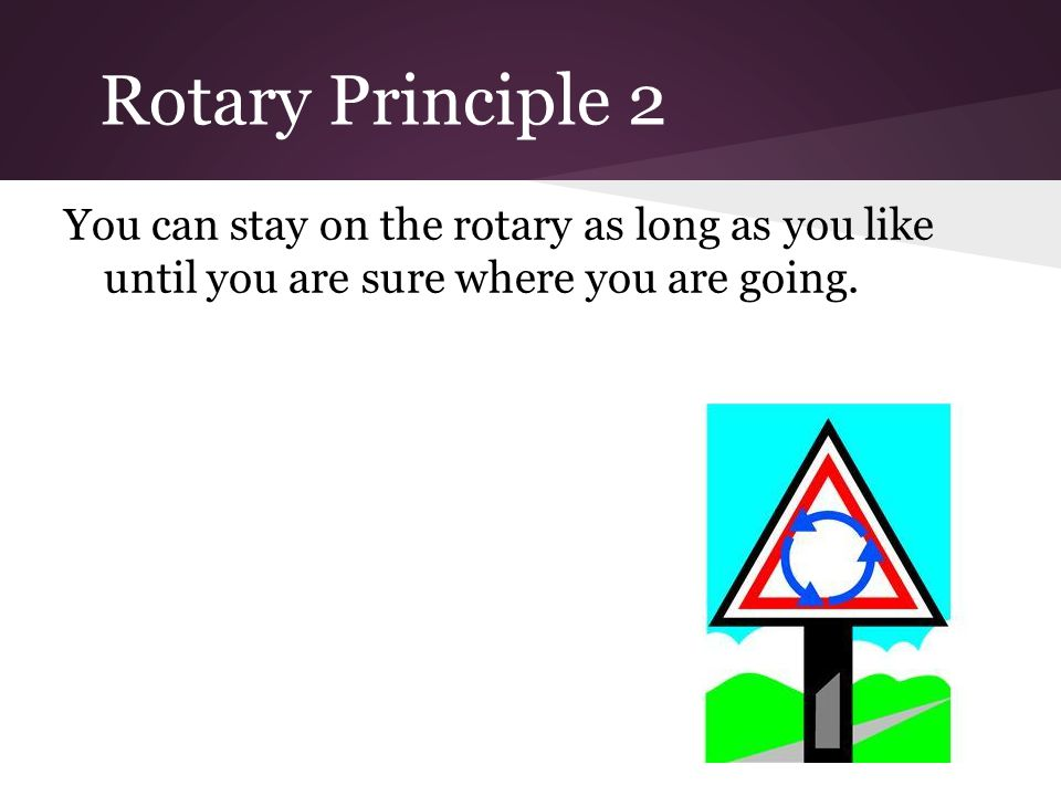 Rotary Principle 2 You can stay on the rotary as long as you like until you are sure where you are going.