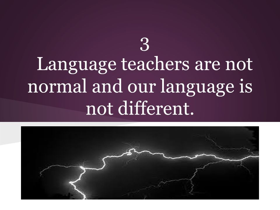 3 Language teachers are not normal and our language is not different.