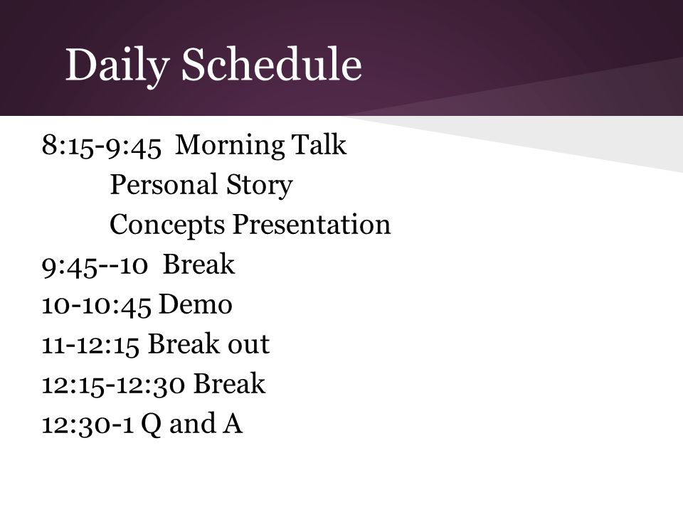 Daily Schedule 8:15-9:45 Morning Talk Personal Story Concepts Presentation 9:45--10 Break 10-10:45 Demo 11-12:15 Break out 12:15-12:30 Break 12:30-1 Q and A