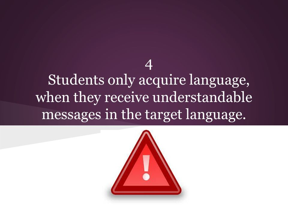 4 Students only acquire language, when they receive understandable messages in the target language.