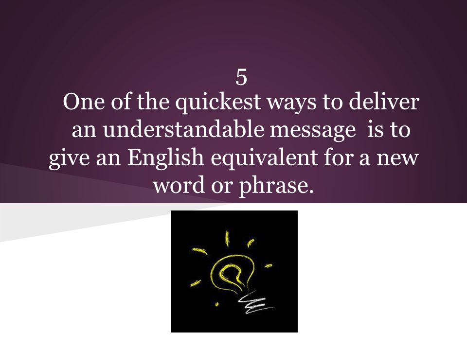 5 One of the quickest ways to deliver an understandable message is to give an English equivalent for a new word or phrase.
