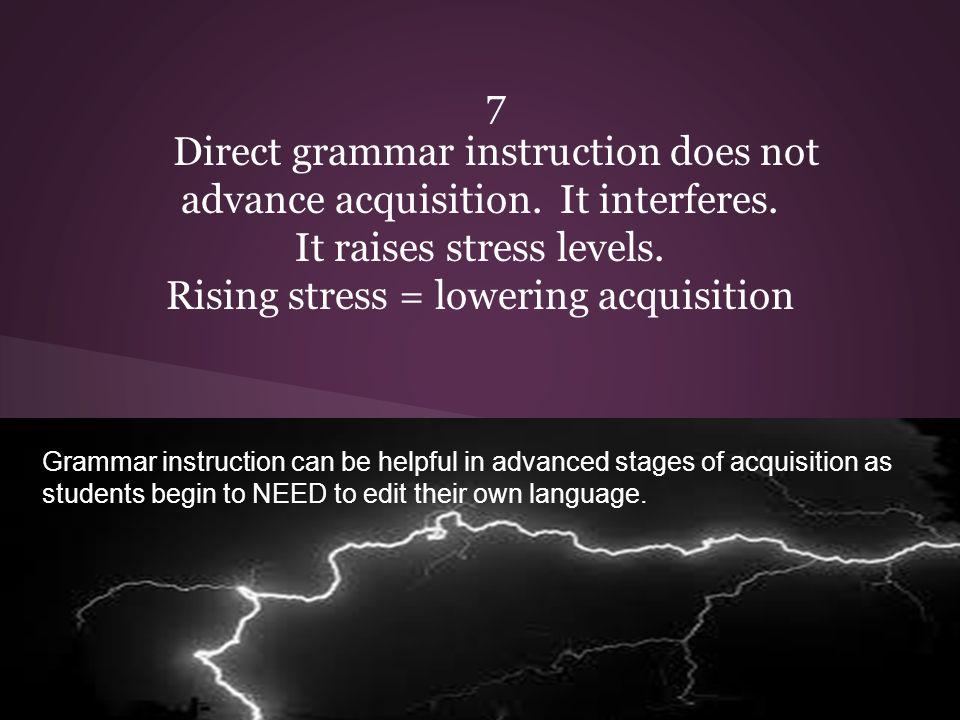 7 Direct grammar instruction does not advance acquisition.