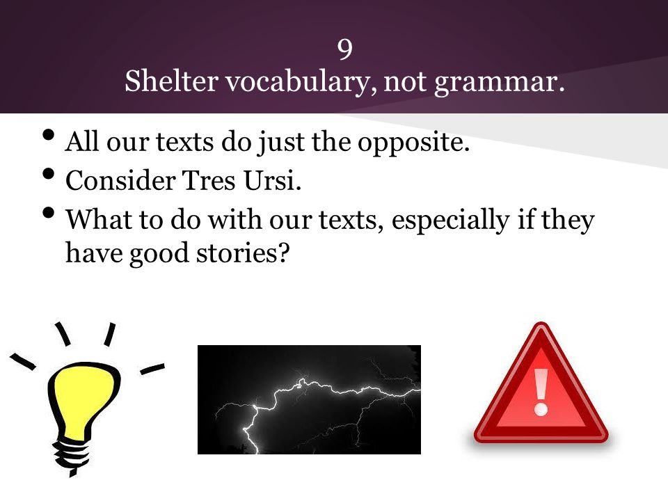 9 Shelter vocabulary, not grammar. All our texts do just the opposite.
