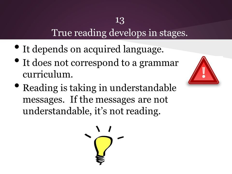 13 True reading develops in stages. It depends on acquired language.