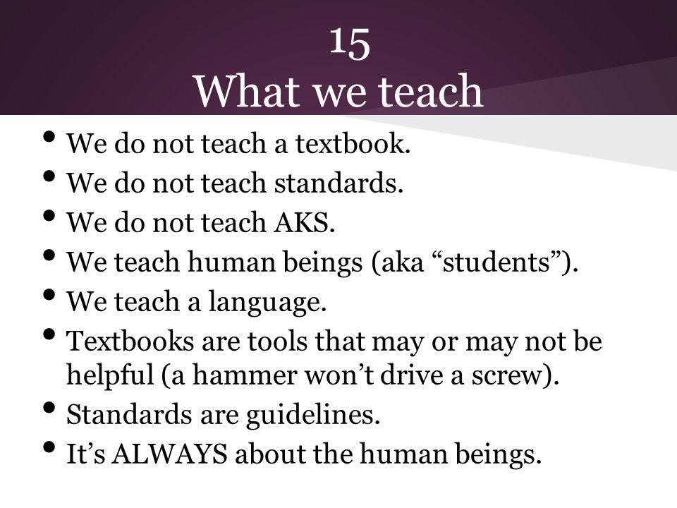 15 What we teach We do not teach a textbook. We do not teach standards.